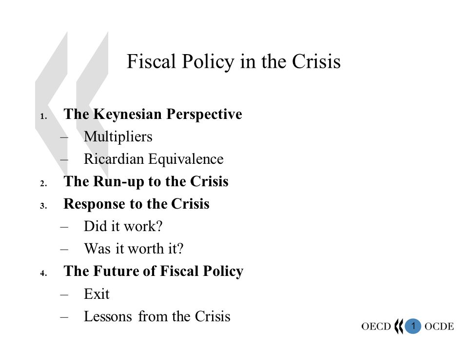 1 Fiscal Policy in the Crisis 1. The Keynesian Perspective –Multipliers –Ricardian Equivalence 2.