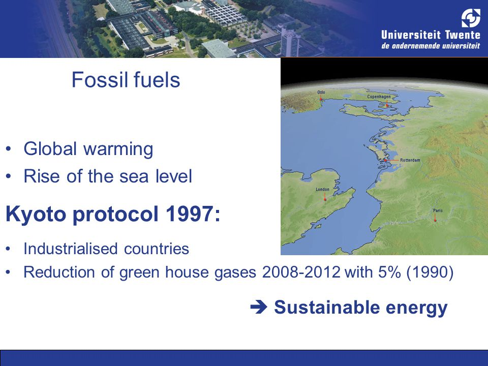 Kyoto protocol 1997: Industrialised countries Reduction of green house gases 2008-2012 with 5% (1990) Global warming Rise of the sea level Fossil fuels  Sustainable energy