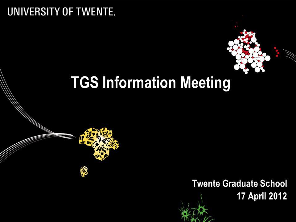 Twente Graduate School 17 April 2012 TGS Information Meeting