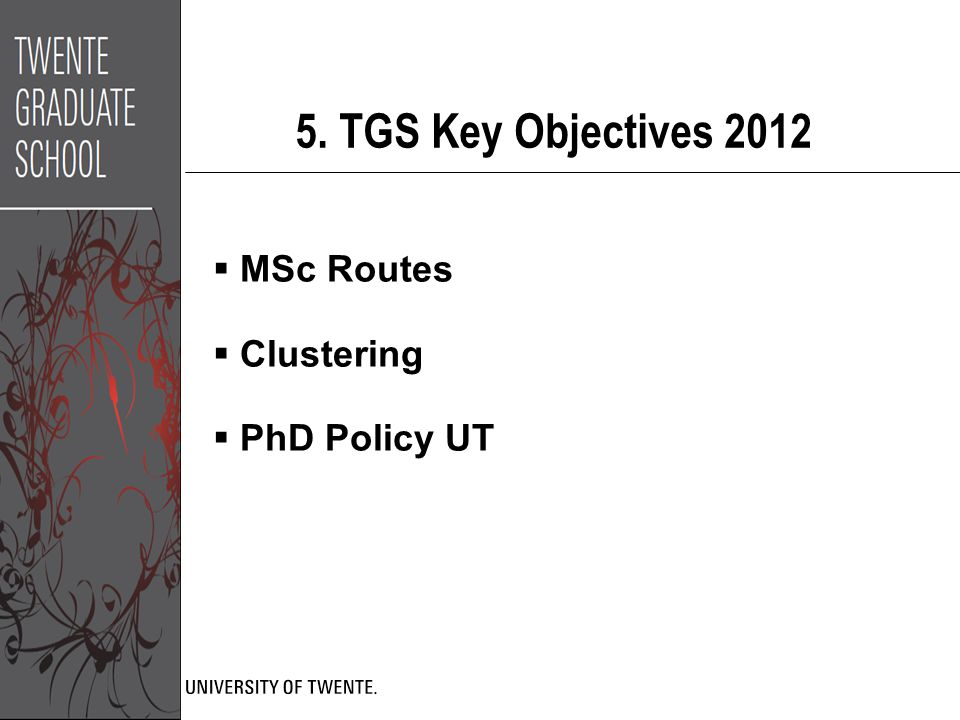 5. TGS Key Objectives 2012  MSc Routes  Clustering  PhD Policy UT