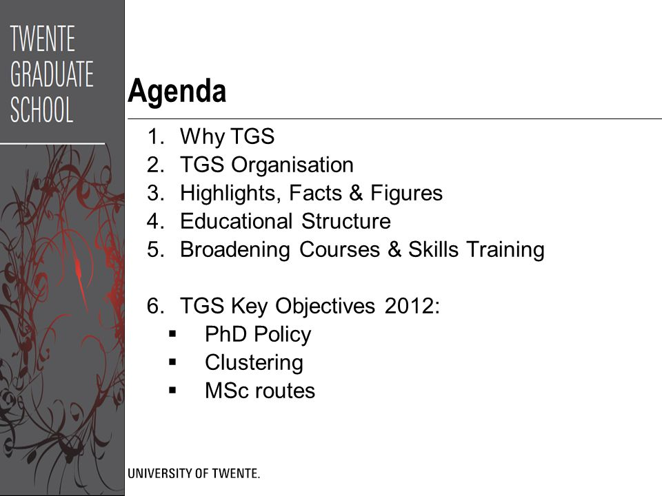 Agenda 1.Why TGS 2.TGS Organisation 3.Highlights, Facts & Figures 4.Educational Structure 5.Broadening Courses & Skills Training 6.TGS Key Objectives 2012:  PhD Policy  Clustering  MSc routes
