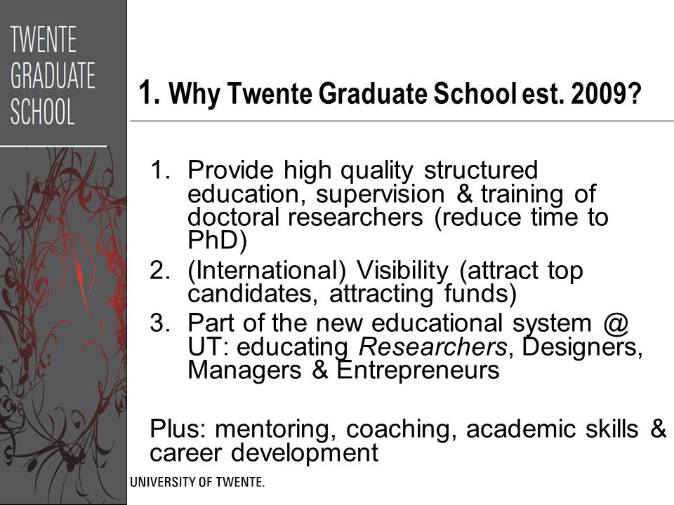 1. Why Twente Graduate School est. 2009? 1.Provide high quality structured education, supervision & training of doctoral researchers (reduce time to P