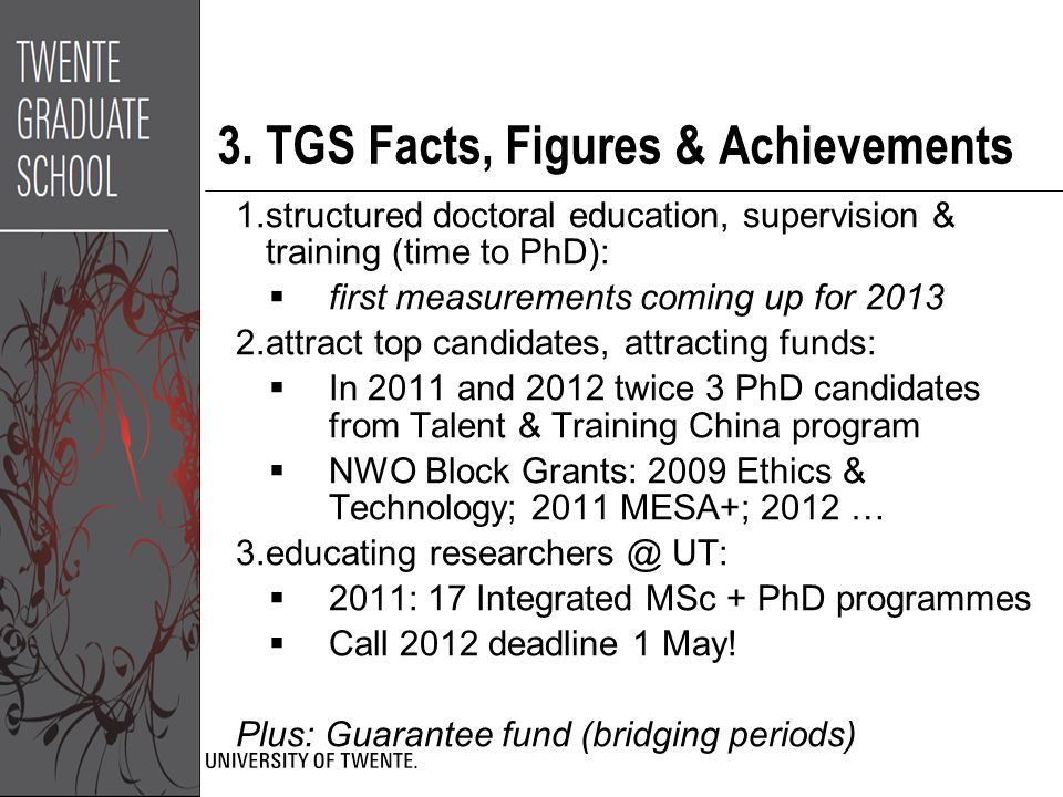 3. TGS Facts, Figures & Achievements 1.structured doctoral education, supervision & training (time to PhD):  first measurements coming up for 2013 2.