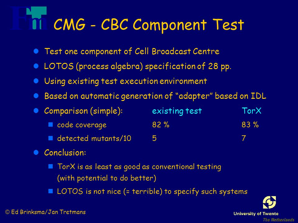 © Ed Brinksma/Jan Tretmans CMG - CBC Component Test lTest one component of Cell Broadcast Centre lLOTOS (process algebra) specification of 28 pp. lUsi