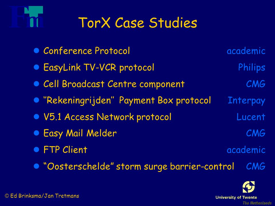 © Ed Brinksma/Jan Tretmans TorX Case Studies lConference Protocol lEasyLink TV-VCR protocol lCell Broadcast Centre component l''Rekeningrijden'' Payment Box protocol lV5.1 Access Network protocol lEasy Mail Melder lFTP Client l Oosterschelde storm surge barrier-control academic Philips CMG Interpay Lucent CMG academic CMG