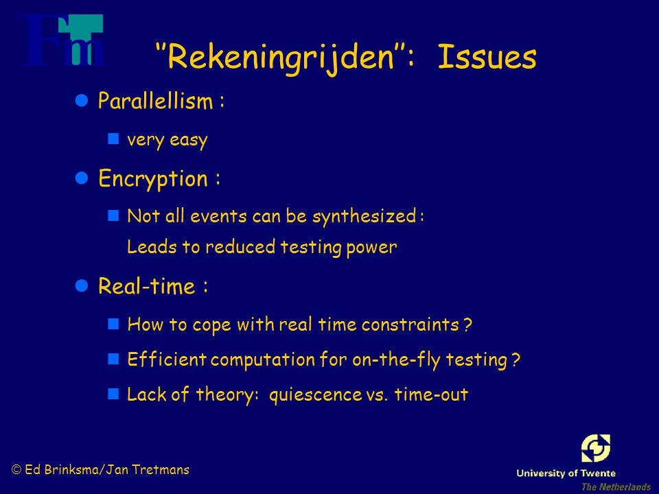 © Ed Brinksma/Jan Tretmans ''Rekeningrijden'': Issues lParallellism : nvery easy lEncryption : nNot all events can be synthesized : Leads to reduced testing power lReal-time : nHow to cope with real time constraints .