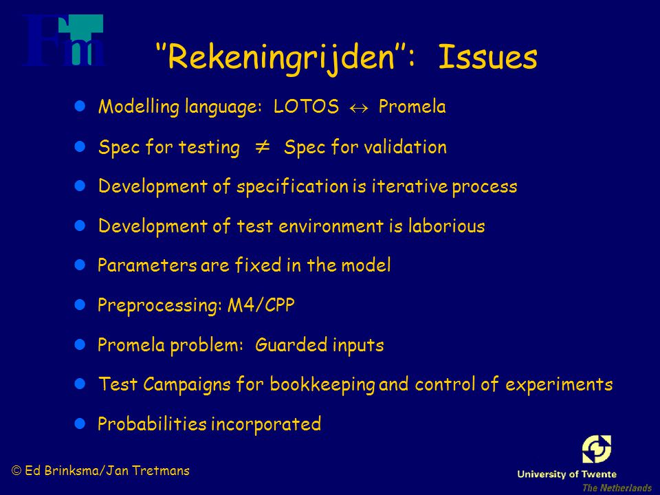 © Ed Brinksma/Jan Tretmans ''Rekeningrijden'': Issues lModelling language: LOTOS  Promela lSpec for testing  Spec for validation lDevelopment of specification is iterative process lDevelopment of test environment is laborious lParameters are fixed in the model lPreprocessing: M4/CPP lPromela problem: Guarded inputs lTest Campaigns for bookkeeping and control of experiments lProbabilities incorporated