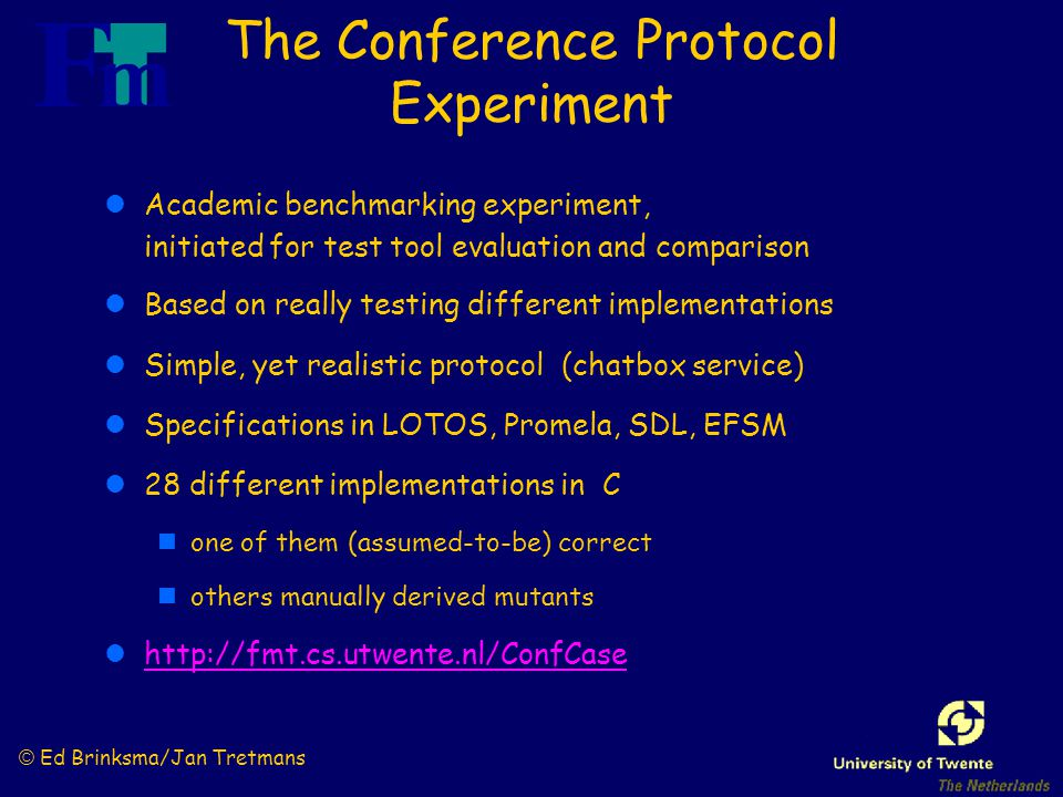 © Ed Brinksma/Jan Tretmans The Conference Protocol Experiment lAcademic benchmarking experiment, initiated for test tool evaluation and comparison lBased on really testing different implementations lSimple, yet realistic protocol (chatbox service) lSpecifications in LOTOS, Promela, SDL, EFSM l28 different implementations in C none of them (assumed-to-be) correct nothers manually derived mutants lhttp://fmt.cs.utwente.nl/ConfCasehttp://fmt.cs.utwente.nl/ConfCase