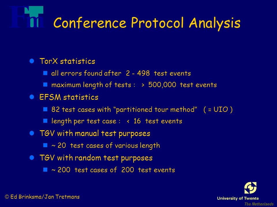 © Ed Brinksma/Jan Tretmans Conference Protocol Analysis lTorX statistics nall errors found after 2 - 498 test events nmaximum length of tests : > 500,000 test events lEFSM statistics n82 test cases with partitioned tour method ( = UIO ) nlength per test case : < 16 test events lTGV with manual test purposes n~ 20 test cases of various length lTGV with random test purposes n~ 200 test cases of 200 test events
