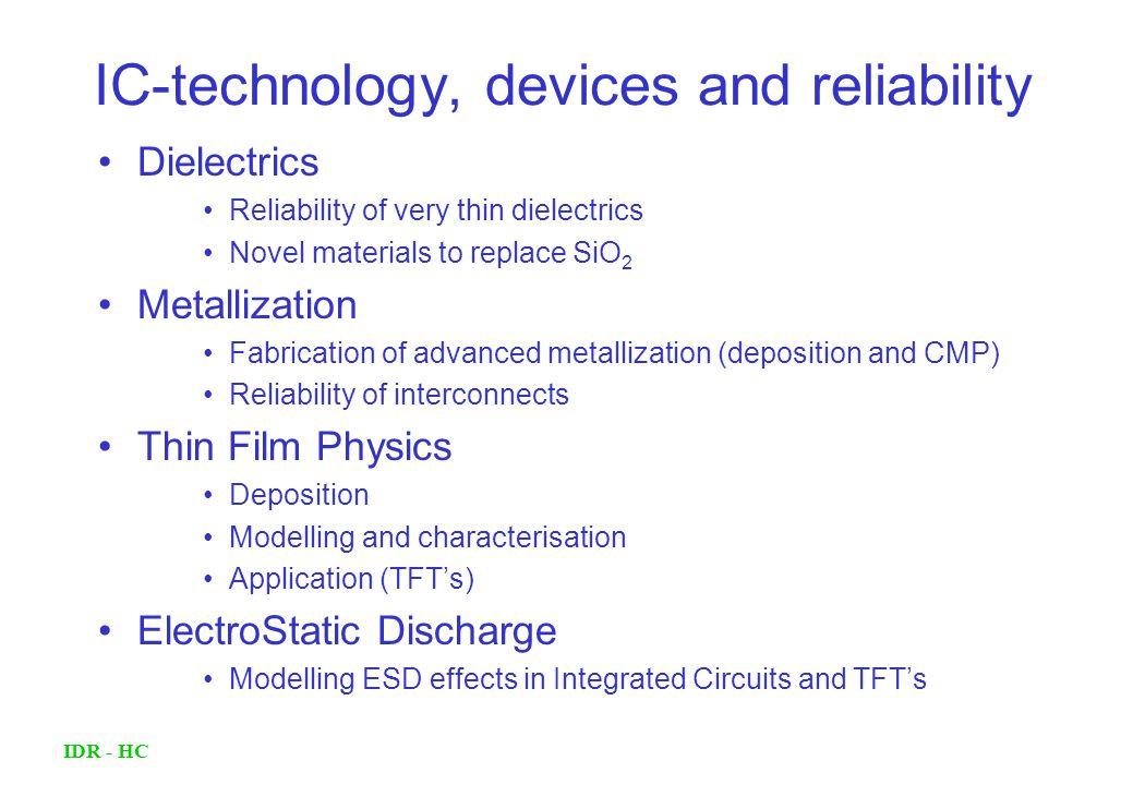 IDR - HC IC-technology, devices and reliability Dielectrics Reliability of very thin dielectrics Novel materials to replace SiO 2 Metallization Fabrication of advanced metallization (deposition and CMP) Reliability of interconnects Thin Film Physics Deposition Modelling and characterisation Application (TFT's) ElectroStatic Discharge Modelling ESD effects in Integrated Circuits and TFT's