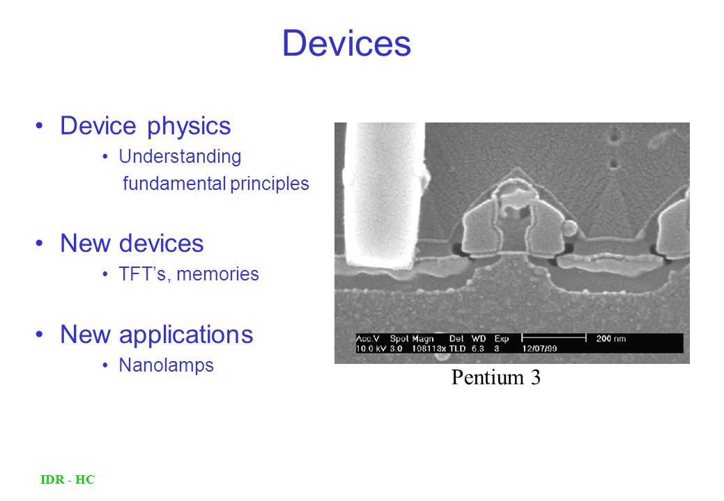 IDR - HC Device physics Understanding fundamental principles New devices TFT's, memories New applications Nanolamps Devices Pentium 3