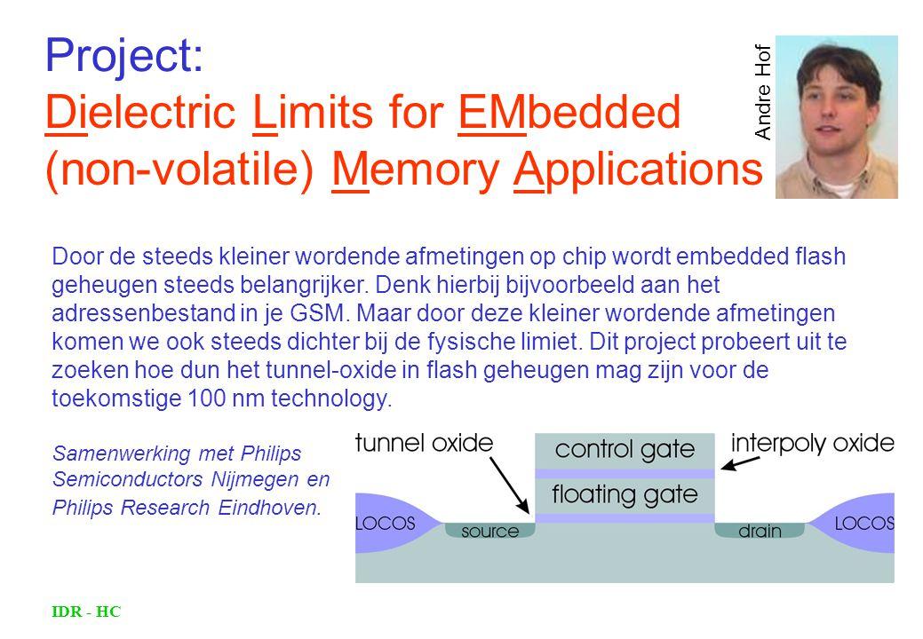 IDR - HC Dielectric Limits for EMbedded (non-volatile) Memory Applications Andre Hof Door de steeds kleiner wordende afmetingen op chip wordt embedded flash geheugen steeds belangrijker.