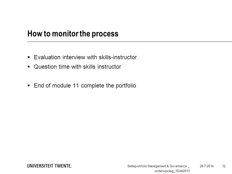 How to monitor the process  Evaluation interview with skills-instructor  Question time with skills instructor  End of module 11 complete the portfolio 28-7-2014Skillsportfolio Management & Governance _ onderwijsdag_15okt2013 12