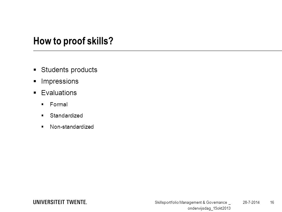 How to proof skills?  Students products  Impressions  Evaluations  Formal  Standardized  Non-standardized 28-7-2014Skillsportfolio Management &