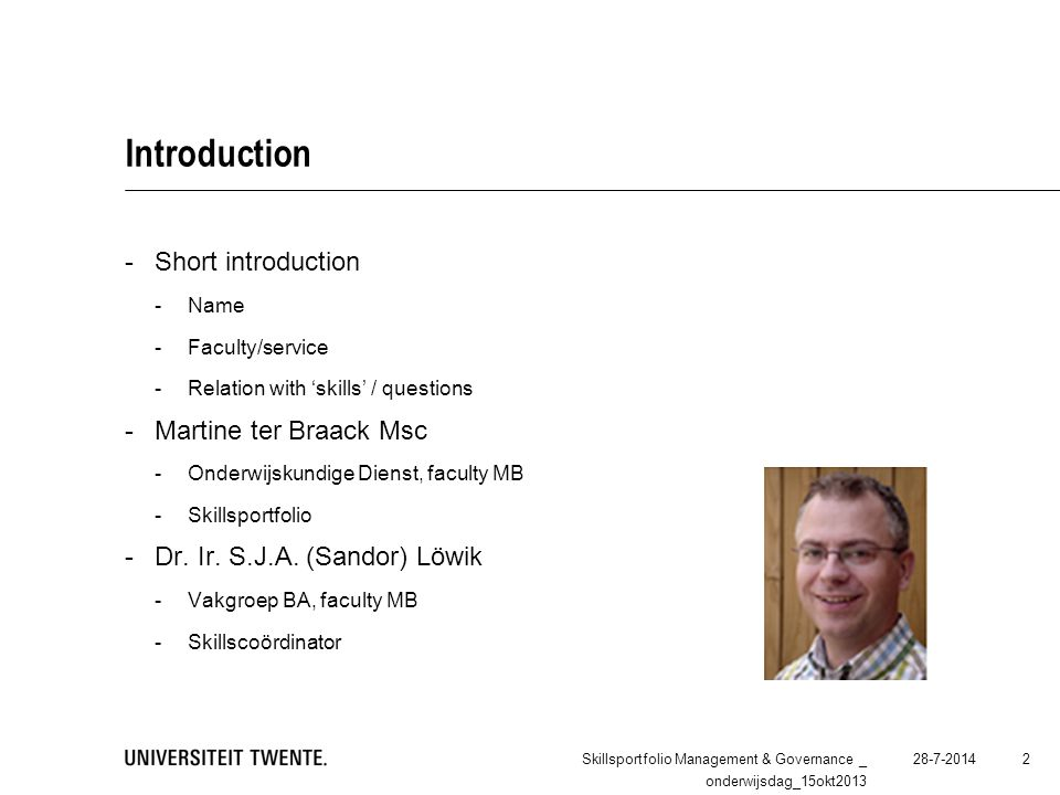 Introduction -Short introduction -Name -Faculty/service -Relation with 'skills' / questions -Martine ter Braack Msc -Onderwijskundige Dienst, faculty MB -Skillsportfolio -Dr.