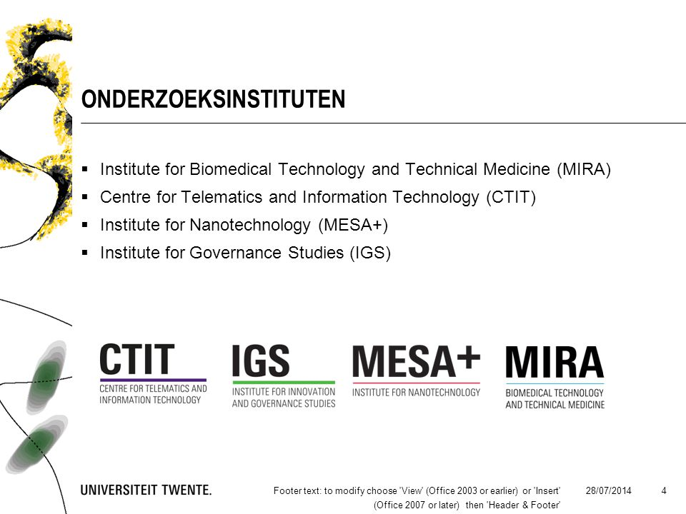 28/07/2014Footer text: to modify choose View (Office 2003 or earlier) or Insert (Office 2007 or later) then Header & Footer 4 ONDERZOEKSINSTITUTEN  Institute for Biomedical Technology and Technical Medicine (MIRA)  Centre for Telematics and Information Technology (CTIT)  Institute for Nanotechnology (MESA+)  Institute for Governance Studies (IGS)