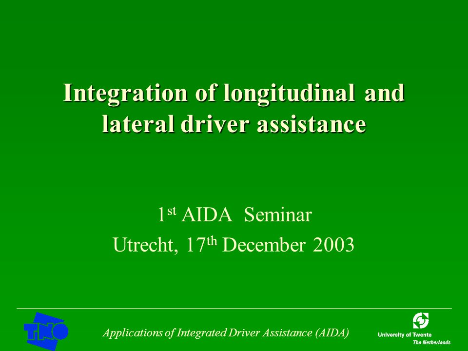 Applications of Integrated Driver Assistance (AIDA) Integration of longitudinal and lateral driver assistance 1 st AIDA Seminar Utrecht, 17 th December 2003