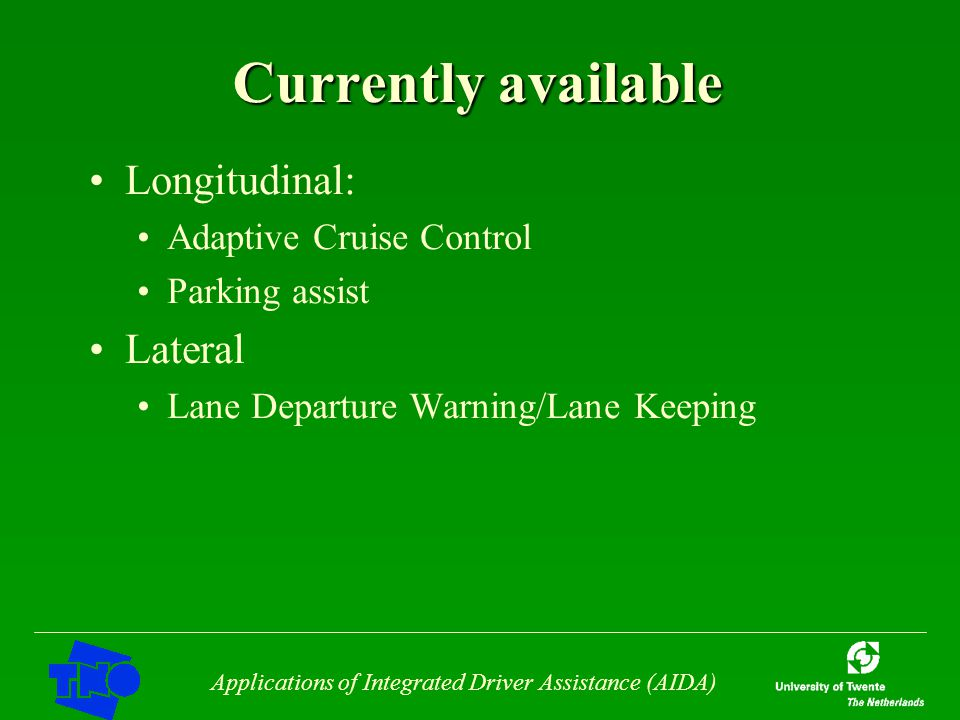 Applications of Integrated Driver Assistance (AIDA) Currently available Longitudinal: Adaptive Cruise Control Parking assist Lateral Lane Departure Wa