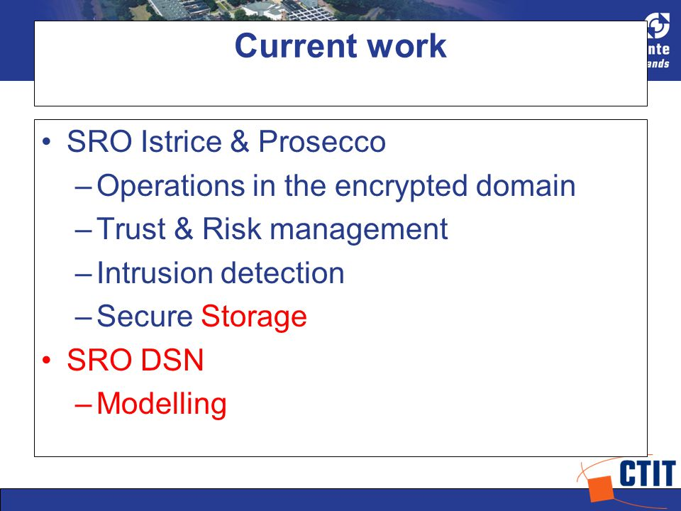 Current work SRO Istrice & Prosecco –Operations in the encrypted domain –Trust & Risk management –Intrusion detection –Secure Storage SRO DSN –Modelling