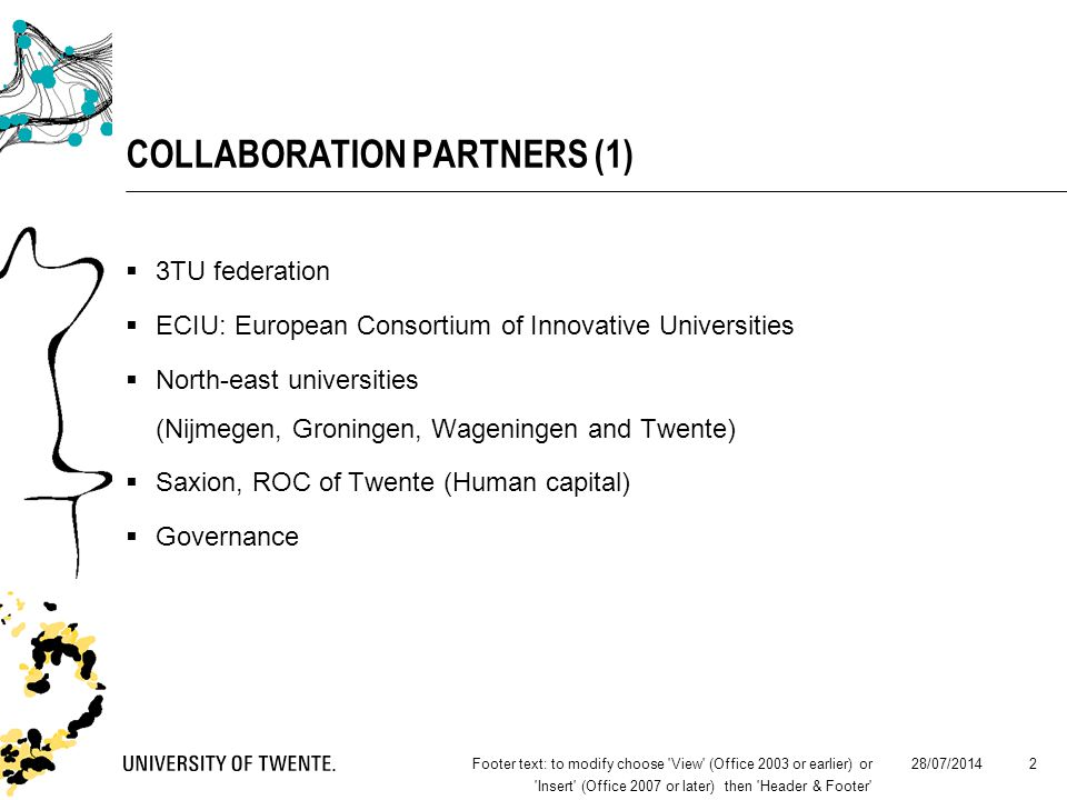 28/07/2014Footer text: to modify choose View (Office 2003 or earlier) or Insert (Office 2007 or later) then Header & Footer 2 COLLABORATION PARTNERS (1)  3TU federation  ECIU: European Consortium of Innovative Universities  North-east universities (Nijmegen, Groningen, Wageningen and Twente)  Saxion, ROC of Twente (Human capital)  Governance