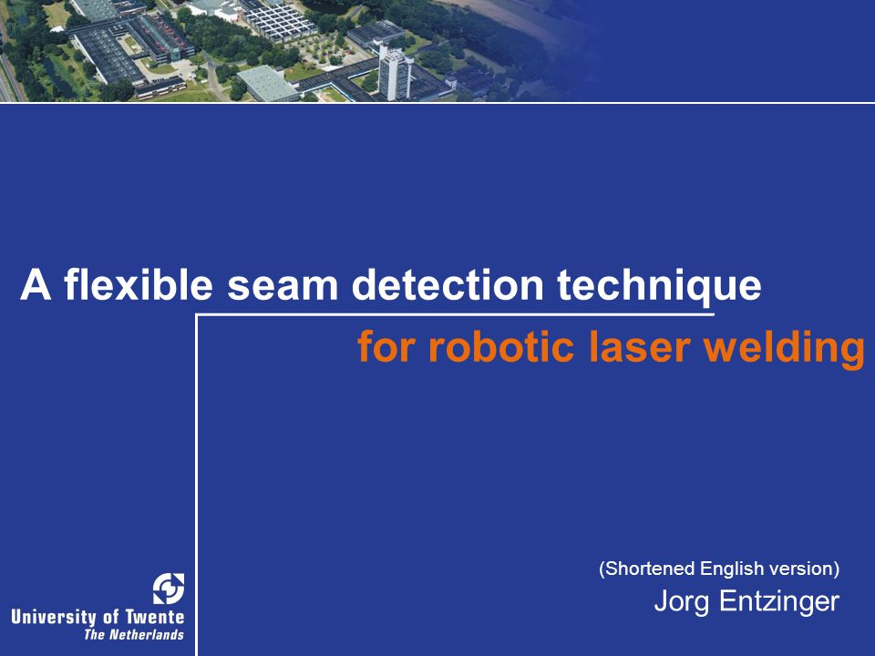 A flexible seam detection technique for robotic laser welding (Shortened English version) Jorg Entzinger