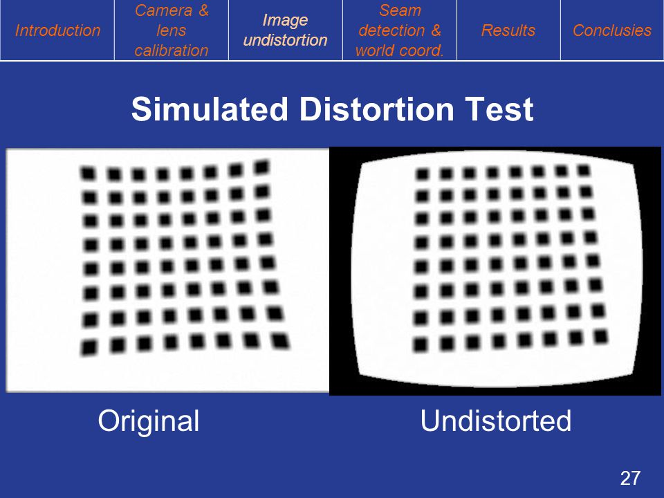 27 Simulated Distortion Test Original Undistorted Introduction Camera & lens calibration Image undistortion Seam detection & world coord.
