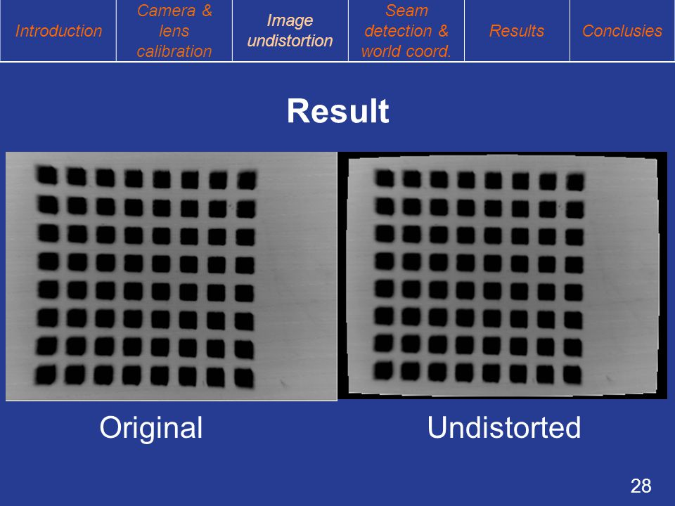 28 Result Original Undistorted Introduction Camera & lens calibration Image undistortion Seam detection & world coord.