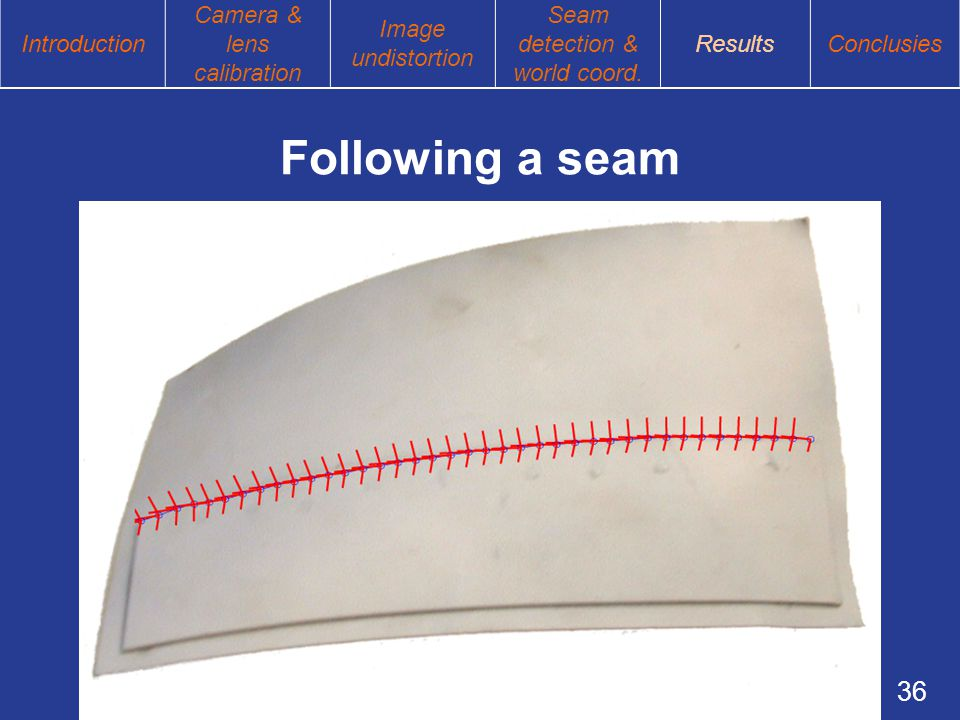 36 Following a seam Introduction Camera & lens calibration Image undistortion Seam detection & world coord.
