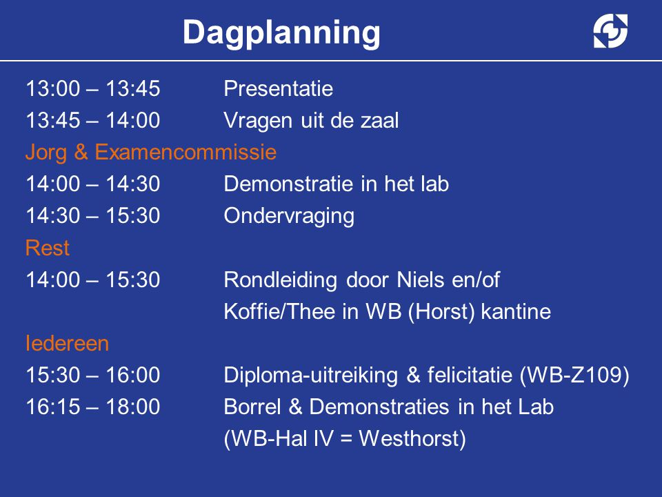 60 Dagplanning 13:00 – 13:45Presentatie 13:45 – 14:00Vragen uit de zaal Jorg & Examencommissie 14:00 – 14:30Demonstratie in het lab 14:30 – 15:30Ondervraging Rest 14:00 – 15:30Rondleiding door Niels en/of Koffie/Thee in WB (Horst) kantine Iedereen 15:30 – 16:00Diploma-uitreiking & felicitatie (WB-Z109) 16:15 – 18:00Borrel & Demonstraties in het Lab (WB-Hal IV = Westhorst)