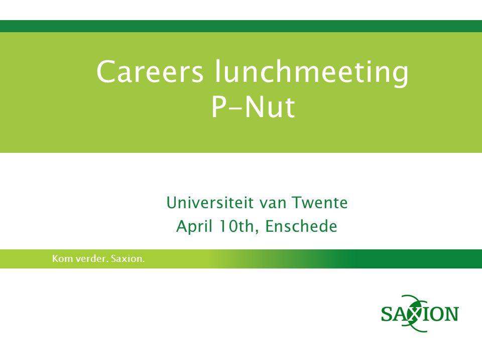 Kom verder. Saxion. Careers lunchmeeting P-Nut Universiteit van Twente April 10th, Enschede