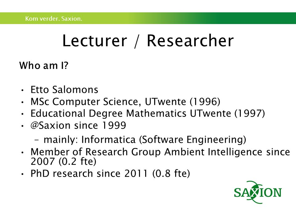 Kom verder. Saxion. Lecturer / Researcher Who am I.