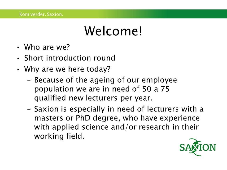 Kom verder. Saxion. Welcome. Who are we. Short introduction round Why are we here today.