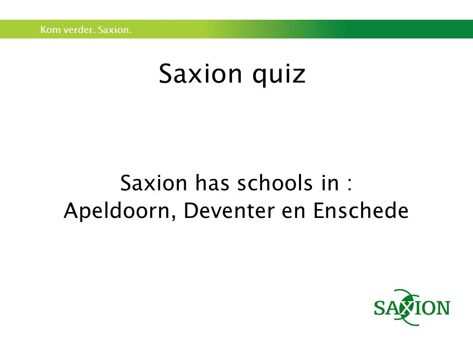 Kom verder.Saxion. Saxion quiz Question 3 How many schools do you think Saxion has.