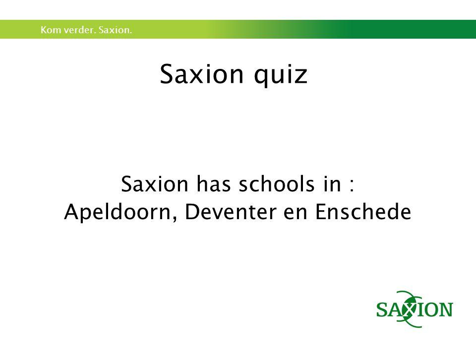 Kom verder. Saxion. Saxion quiz Saxion has schools in : Apeldoorn, Deventer en Enschede