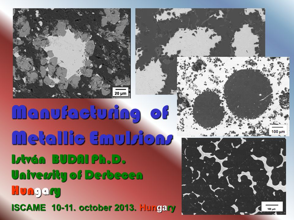 ISCAME 10-11. october 2013. Hungary Manufacturing of Metallic Emulsions István BUDAI Ph.D.