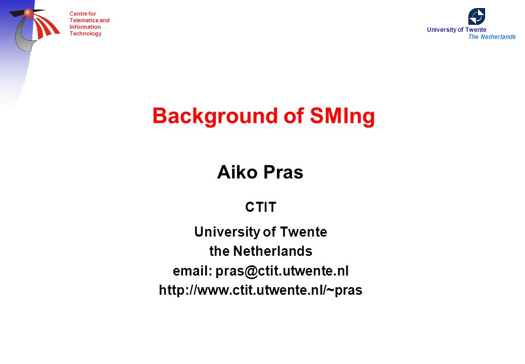 University of Twente The Netherlands Centre for Telematics and Information Technology Background of SMIng Aiko Pras CTIT University of Twente the Neth