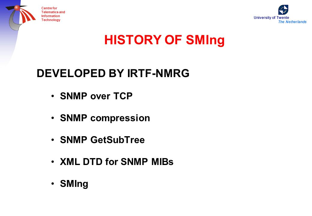 University of Twente The Netherlands Centre for Telematics and Information Technology HISTORY OF SMIng DEVELOPED BY IRTF-NMRG SNMP over TCP SNMP compression SNMP GetSubTree XML DTD for SNMP MIBs SMIng