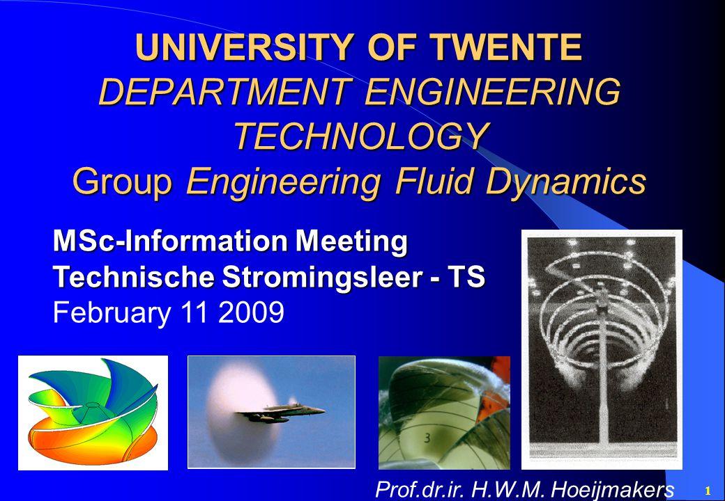 1 UNIVERSITY OF TWENTE DEPARTMENT ENGINEERING TECHNOLOGY Group Engineering Fluid Dynamics MSc-Information Meeting Technische Stromingsleer - TS February 11 2009 Prof.dr.ir.