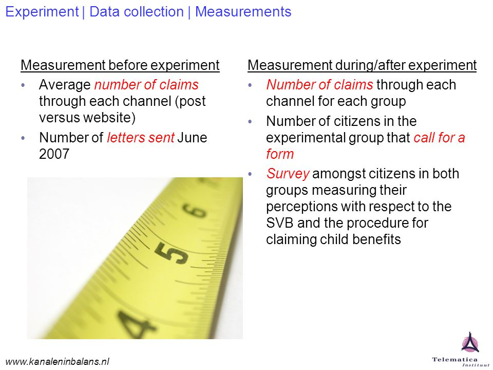 www.kanaleninbalans.nl Experiment | Data collection | Measurements Measurement before experiment Average number of claims through each channel (post versus website) Number of letters sent June 2007 Measurement during/after experiment Number of claims through each channel for each group Number of citizens in the experimental group that call for a form Survey amongst citizens in both groups measuring their perceptions with respect to the SVB and the procedure for claiming child benefits
