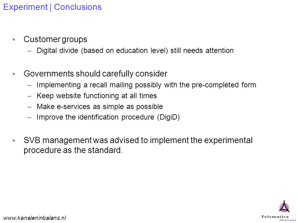 www.kanaleninbalans.nl Experiment | Conclusions Customer groups –Digital divide (based on education level) still needs attention Governments should carefully consider –Implementing a recall mailing possibly with the pre-completed form –Keep website functioning at all times –Make e-services as simple as possible –Improve the identification procedure (DigiD) SVB management was advised to implement the experimental procedure as the standard.