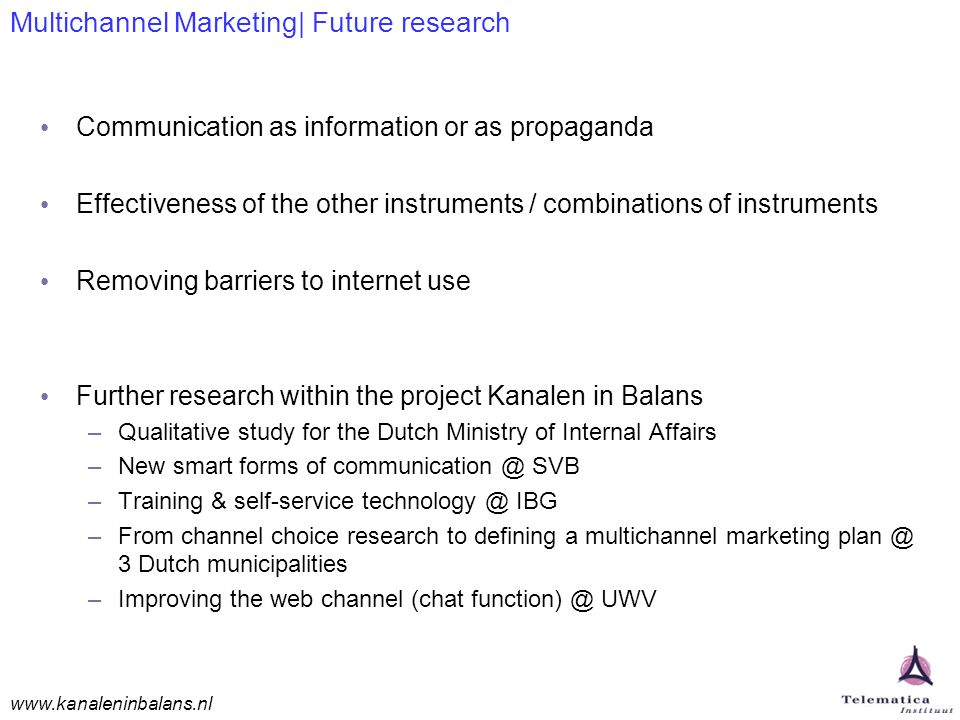www.kanaleninbalans.nl Multichannel Marketing| Future research Communication as information or as propaganda Effectiveness of the other instruments / combinations of instruments Removing barriers to internet use Further research within the project Kanalen in Balans –Qualitative study for the Dutch Ministry of Internal Affairs –New smart forms of communication @ SVB –Training & self-service technology @ IBG –From channel choice research to defining a multichannel marketing plan @ 3 Dutch municipalities –Improving the web channel (chat function) @ UWV