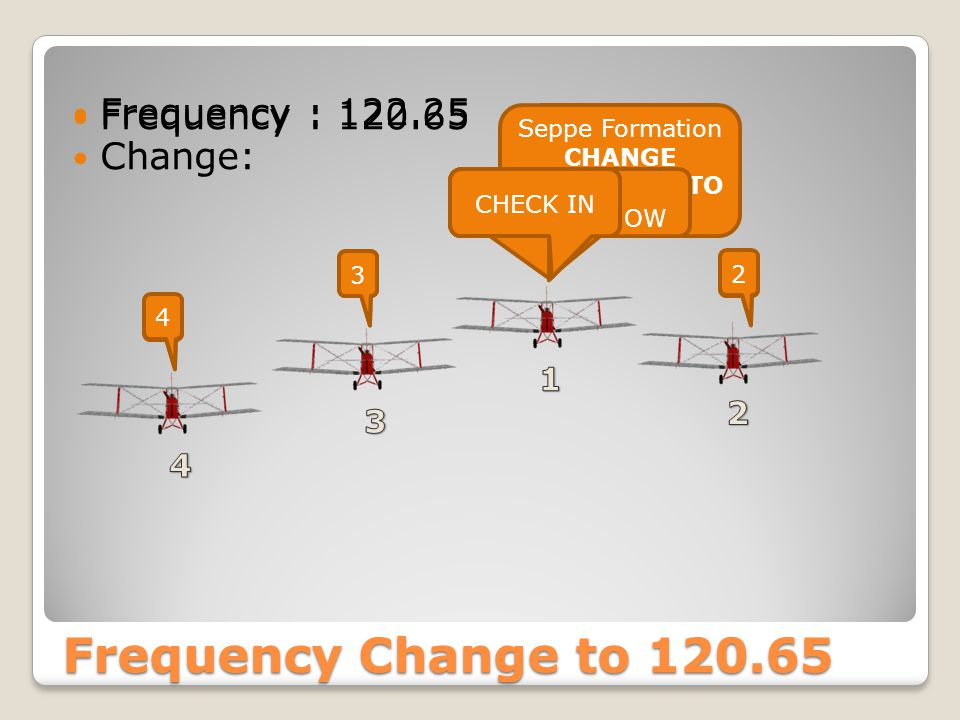 Frequency Change to 120.65 Frequency : 122.25 Change: Seppe Formation CHANGE FREQUENCY TO 120.65 23 4 Frequency : 120.65 Change Frequency NOW 2 3 4 Seppe Formation CHECK IN