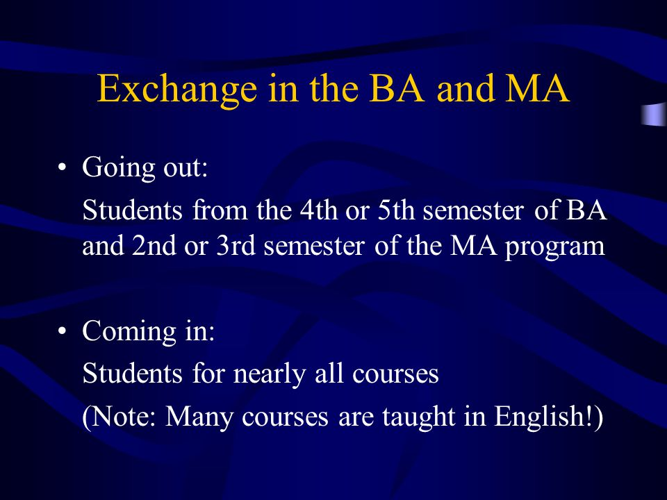 Exchange in the BA and MA Going out: Students from the 4th or 5th semester of BA and 2nd or 3rd semester of the MA program Coming in: Students for nea