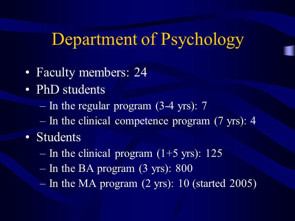 Department of Psychology Faculty members: 24 PhD students –In the regular program (3-4 yrs): 7 –In the clinical competence program (7 yrs): 4 Students