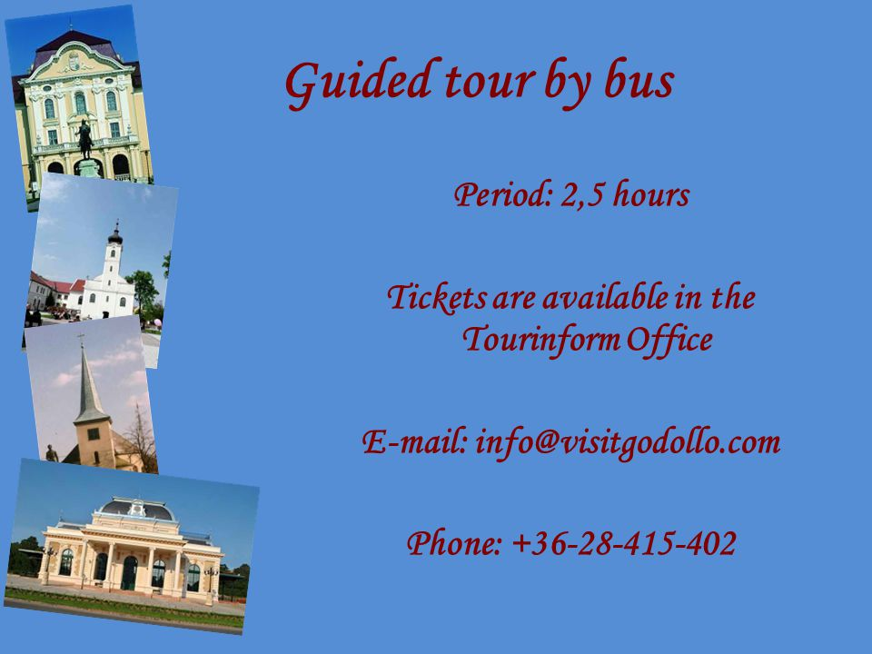 Guided tour by bus Period: 2,5 hours Tickets are available in the Tourinform Office E-mail: info@visitgodollo.com Phone: +36-28-415-402