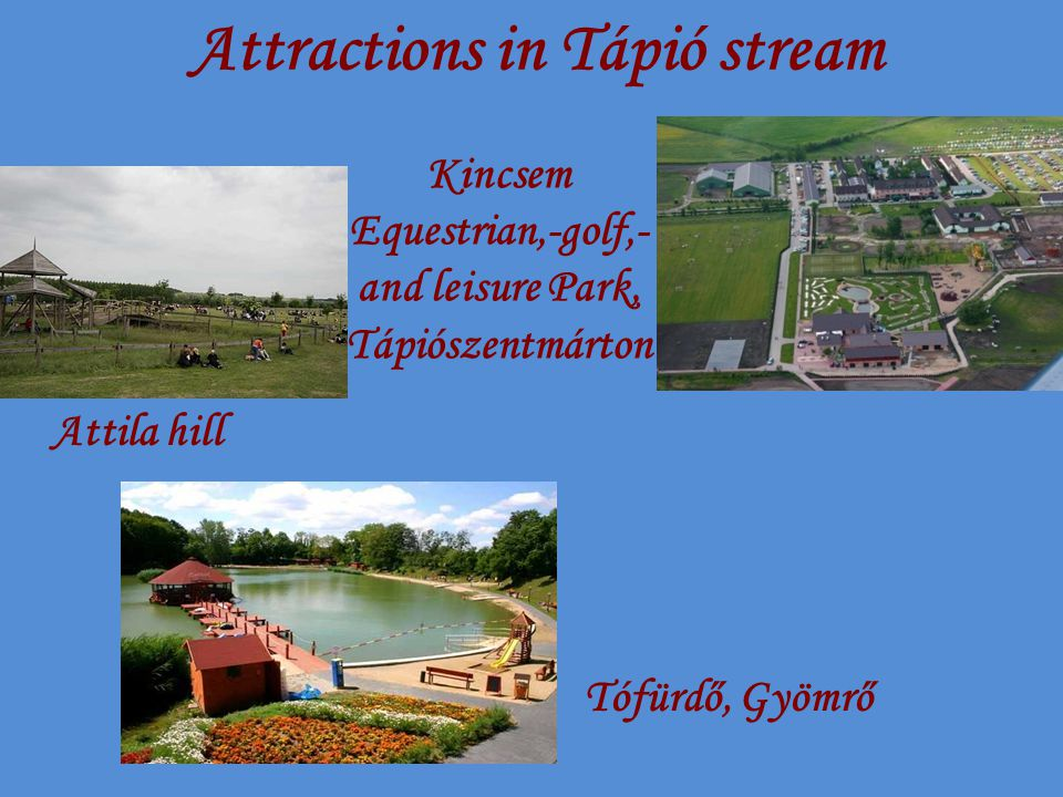 Attractions in Tápió stream Kincsem Equestrian,-golf,- and leisure Park, Tápiószentmárton Attila hill Tófürdő, Gyömrő