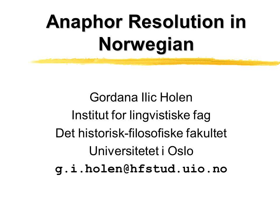 Anaphor Resolution in Norwegian Gordana Ilic Holen Institut for lingvistiske fag Det historisk-filosofiske fakultet Universitetet i Oslo g.i.holen@hfstud.uio.no