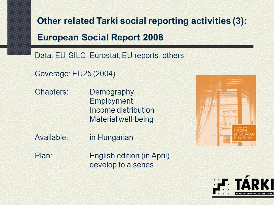 Other related Tarki social reporting activities (3): European Social Report 2008 Data: EU-SILC, Eurostat, EU reports, others Coverage: EU25 (2004) Chapters: Demography Employment Income distribution Material well-being Available: in Hungarian Plan: English edition (in April) develop to a series