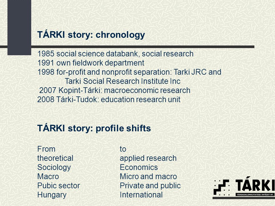 TÁRKI research areas  Social stratification, social mobility  Income distribution, labour markets, poverty  Economic and social impact assessment, microsimulation  Intergenerational transfers, pensions  Comparative social policy  Health system and health status  Family policies, demography  Education, life long learning  Minorities, immigrants, discrimination  Attitudes, opinions, satisfaction  ICT research  Local governments project  Development policy research  Market research  Methodological research For more: http://www.tarki.hu/en/