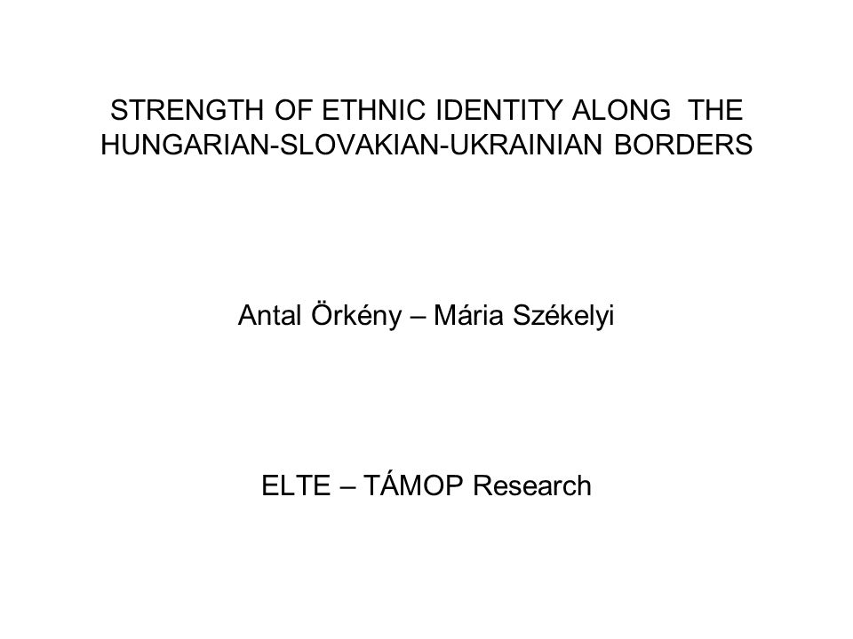 STRENGTH OF ETHNIC IDENTITY ALONG THE HUNGARIAN-SLOVAKIAN-UKRAINIAN BORDERS Antal Örkény – Mária Székelyi ELTE – TÁMOP Research